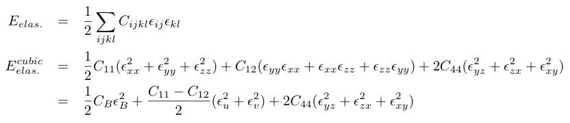 E_{elas.}&=&¥frac{1}{2}¥sum_{ijkl}C_{ijkl}¥epsilon_{ij}¥epsilon_{kl}¥nonumber¥¥   E_{elas.}^{cubic}&=&¥frac{1}{2}C_{11}(¥epsilon_{xx}^2+¥epsilon_{yy}^2+¥epsilon_{zz}^2)+C_{12}(¥epsilon_{yy}¥epsilon_{xx}+¥epsilon_{xx}¥epsilon_{zz}+¥epsilon_{zz}¥epsilon_{yy})+2C_{44}(¥epsilon_{yz}^2+¥epsilon_{zx}^2+¥epsilon_{xy}^2)¥nonumber¥¥   &=&¥frac{1}{2}C_B¥epsilon_{B}^2+¥frac{C_{11}-C_{12}}{2}(¥epsilon_u^2+¥epsilon_v^2)+2C_{44}(¥epsilon_{yz}^2+¥epsilon_{zx}^2+¥epsilon_{xy}^2)