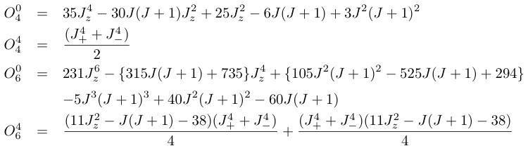 O_4^0&=&35J_z^4-30J(J+1)J_z^2+25J_z^2-6J(J+1)+3J^2(J+1)^2¥¥ O_4^4&=&¥frac{(J_+^4+J_-^4)}{2}¥¥ O_6^0&=&231J_z^6-¥{315J(J+1)+735¥}J_z^4+¥{105J^2(J+1)^2-525J(J+1)+294¥}¥¥ &{}&-5J^3(J+1)^3+40J^2(J+1)^2-60J(J+1)¥ O_6^4&=&¥frac{(11J_z^2-J(J+1)-38)(J_+^4+J_-^4)}{4}+¥frac{(J_+^4+J_-^4)(11J_z^2-J(J+1)-38)}{4}¥¥