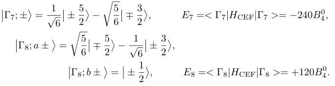 ¥big|¥Gamma_7;  ¥pm¥big>=¥frac{1}{¥sqrt{6}}¥big|¥pm¥frac{5}{2}¥big>-¥sqrt{¥frac{5}{{6}}}¥big|¥mp¥frac{3}{2}¥big>,¥hspace{10mm}E_7=<¥Gamma _7|H_{¥rm CEF}|¥Gamma _7>=-240B^0_4,¥nonumber ¥¥ ¥big|¥Gamma_8;  a¥pm¥big>=¥sqrt{¥frac{5}{{6}}}¥big|¥mp¥frac{5}{2}¥big> -¥frac{1}{¥sqrt{6}}¥big|¥pm¥frac{3}{2}¥big>,¥hspace{53mm}¥nonumber ¥¥  ¥big|¥Gamma_8; b¥pm¥big>=¥big|¥pm¥frac{1}{2}¥big>,¥hspace{10mm}E_8=<¥Gamma _8|H_{¥rm CEF}|¥Gamma _8>=+120B^0_4.