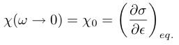 ¥chi (¥omega ¥to 0) = ¥chi_0 = ¥bigg(¥frac{¥partial¥sigma}{¥partial¥epsilon}¥bigg)_{eq.}